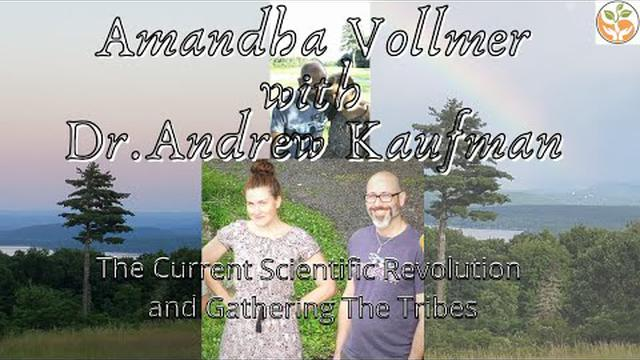 Dr. Andrew Kaufman and Amandha Vollmer - The Current Scientific Revolution and Gathering The Tribes